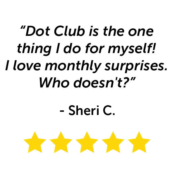 """Dot Club is the one thing I do for myself! I love monthly surprises. Who doesn't?"" - Sherri C."